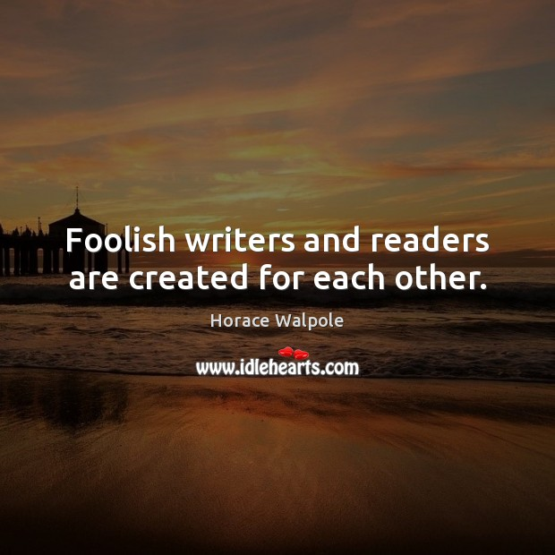 Foolish writers and readers are created for each other. Horace Walpole Picture Quote