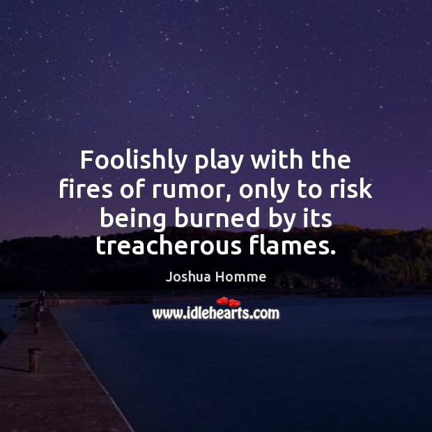 Foolishly play with the fires of rumor, only to risk being burned Image
