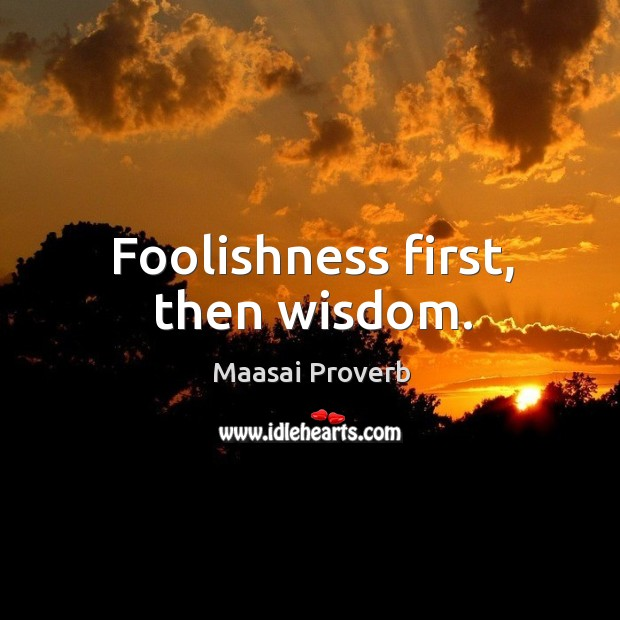 Foolishness first, then wisdom. Maasai Proverbs Image