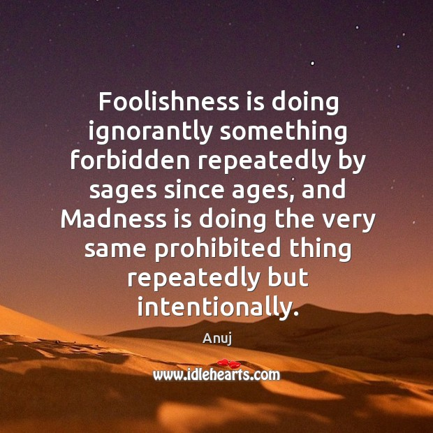 Foolishness is doing ignorantly something forbidden repeatedly by sages since ages, and Image