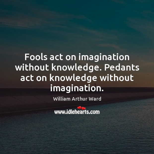 Image, Fools act on imagination without knowledge. Pedants act on knowledge without imagination.