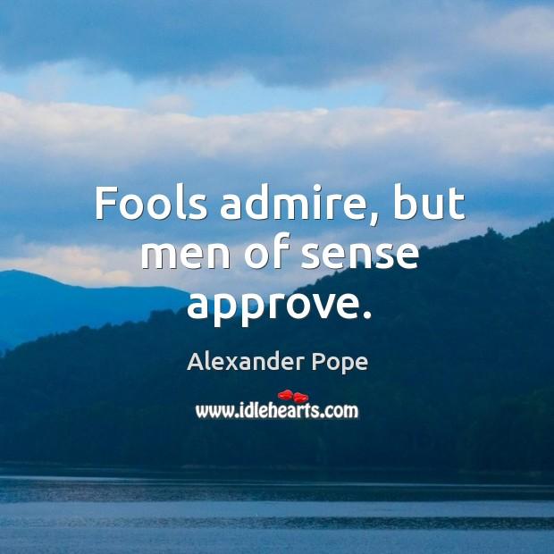 Image, Fools admire, but men of sense approve.