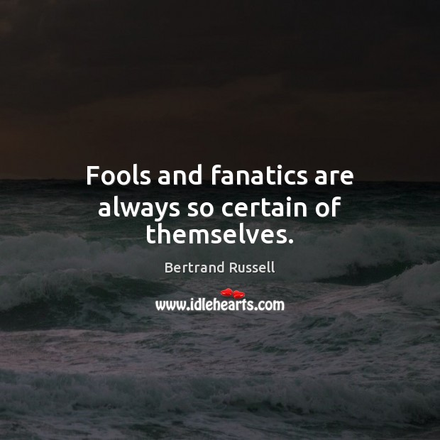 Image, Fools and fanatics are always so certain of themselves.