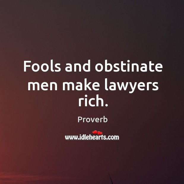 Fools and obstinate men make lawyers rich. Image