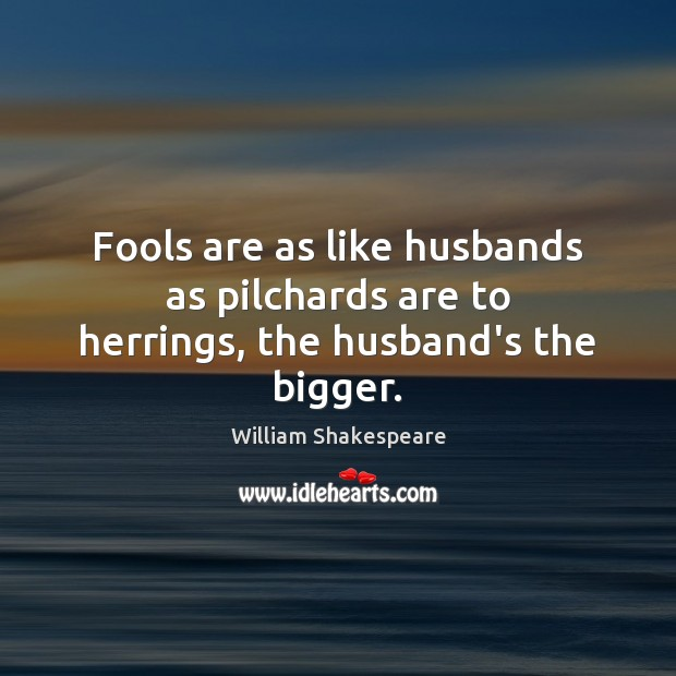 Fools are as like husbands as pilchards are to herrings, the husband's the bigger. Image