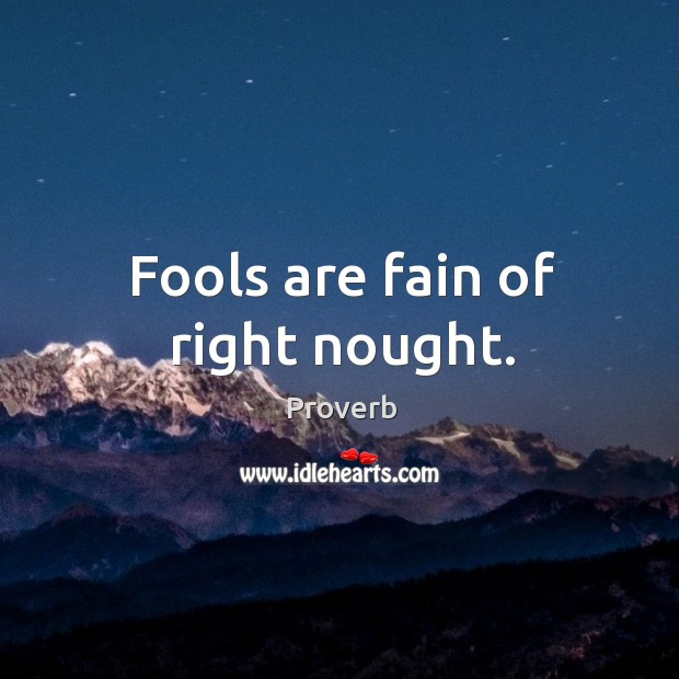 Image, Fools are fain of right nought.