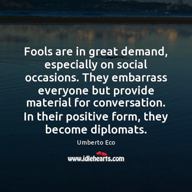 Fools are in great demand, especially on social occasions. They embarrass everyone Umberto Eco Picture Quote