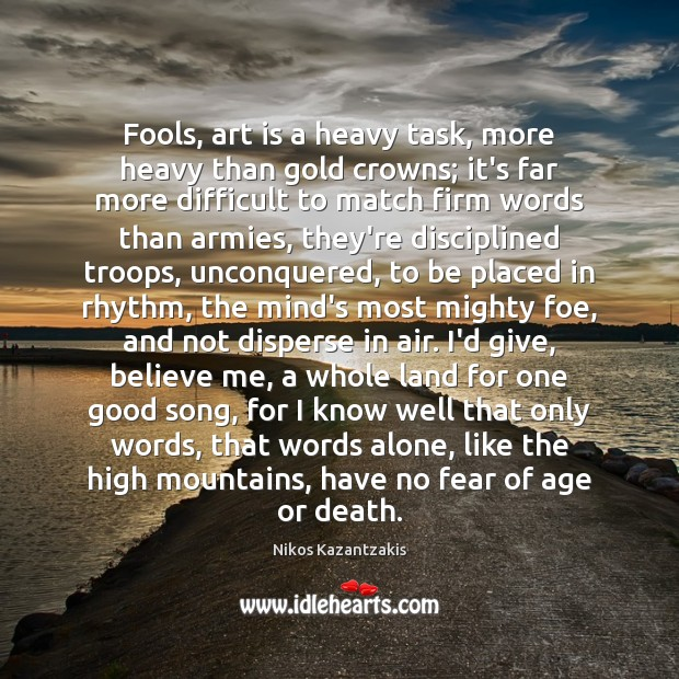 Fools, art is a heavy task, more heavy than gold crowns; it's Nikos Kazantzakis Picture Quote