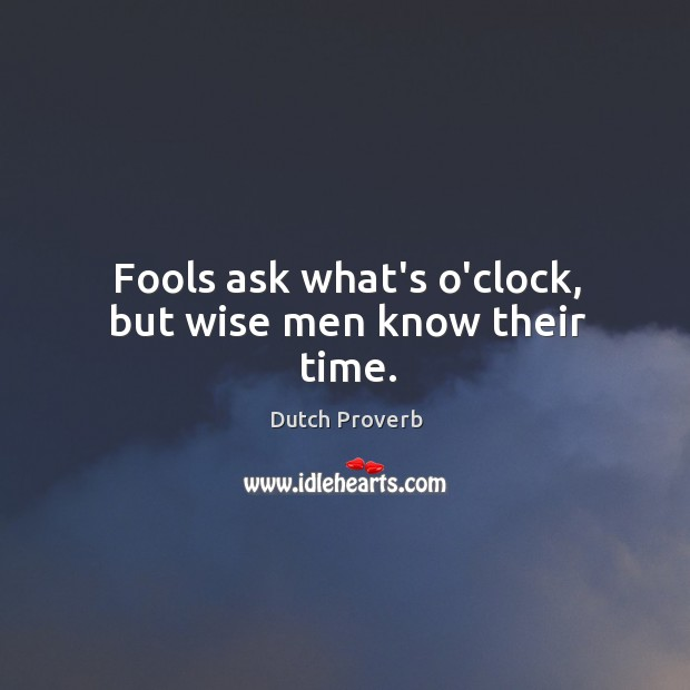 Fools ask what's o'clock, but wise men know their time. Image