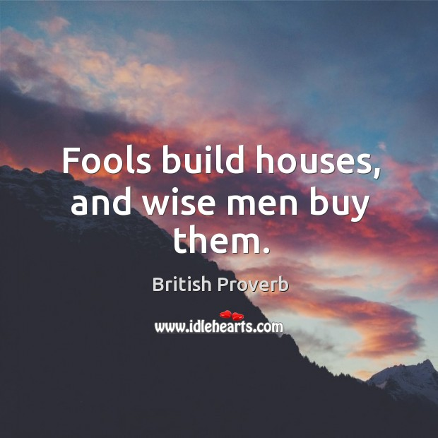 Image, Fools build houses, and wise men buy them.
