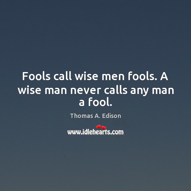 Fools call wise men fools. A wise man never calls any man a fool. Thomas A. Edison Picture Quote