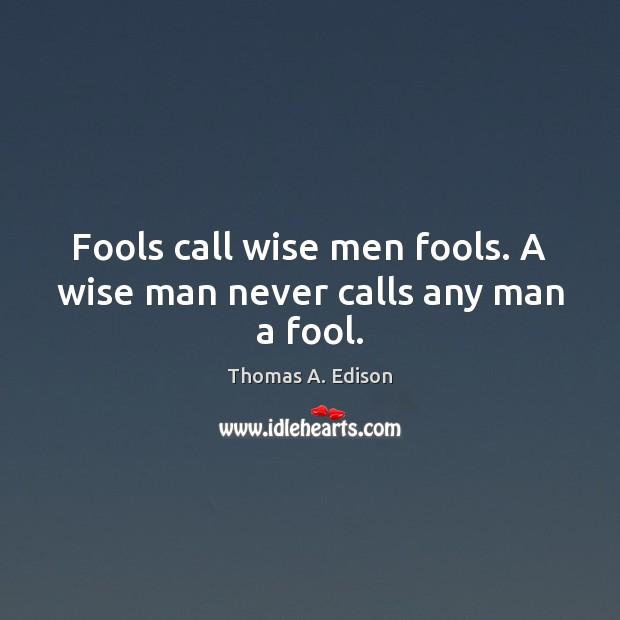 Fools call wise men fools. A wise man never calls any man a fool. Fools Quotes Image