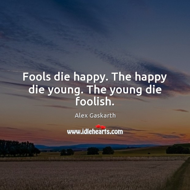 Image, Fools die happy. The happy die young. The young die foolish.