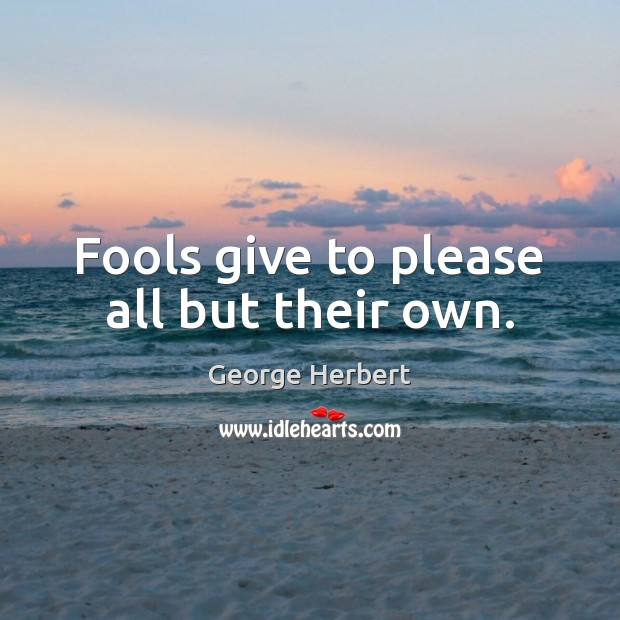 Image, Fools give to please all but their own.