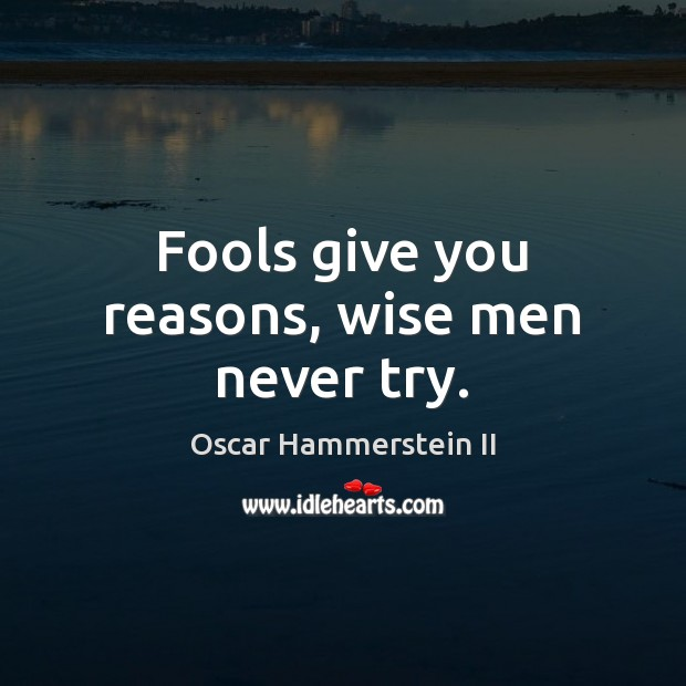 Fools give you reasons, wise men never try. Oscar Hammerstein II Picture Quote