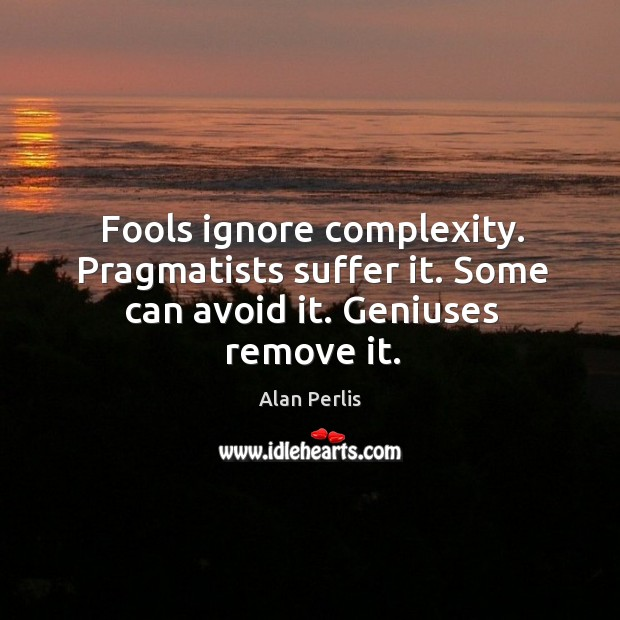 Fools ignore complexity. Pragmatists suffer it. Some can avoid it. Geniuses remove it. Alan Perlis Picture Quote