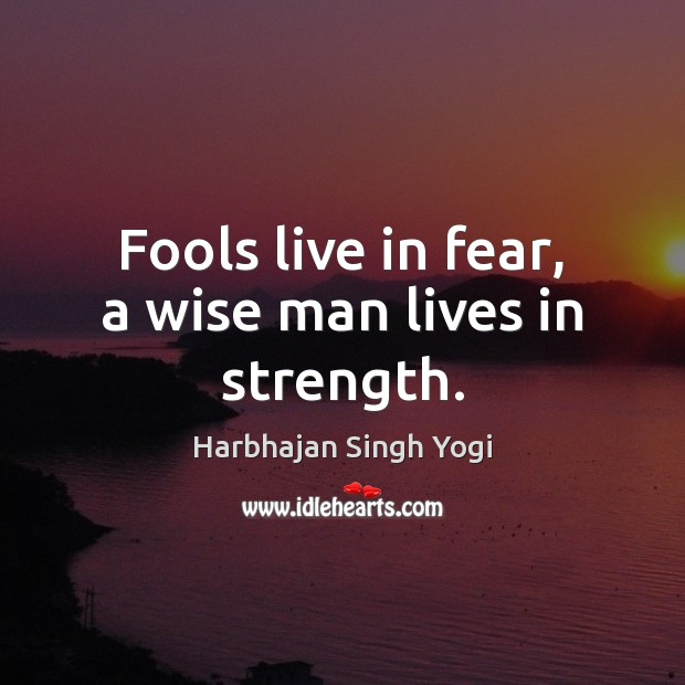 Fools live in fear, a wise man lives in strength. Harbhajan Singh Yogi Picture Quote