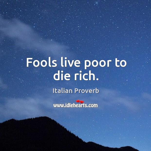 Image, Fools live poor to die rich.