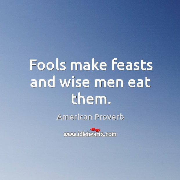 Fools make feasts and wise men eat them. Image