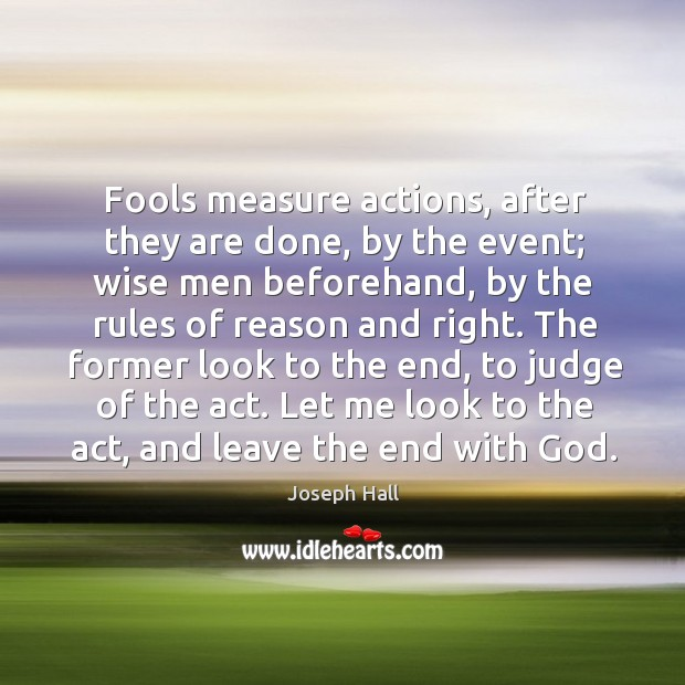 Fools measure actions, after they are done, by the event; wise men Joseph Hall Picture Quote
