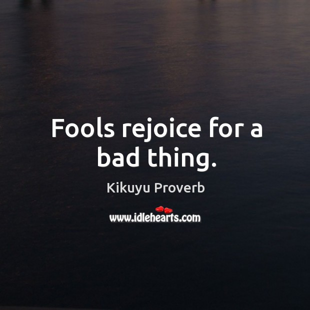 Fools rejoice for a bad thing. Image