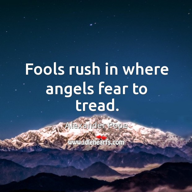 Fools Rush In Where Angels Fear To Tread