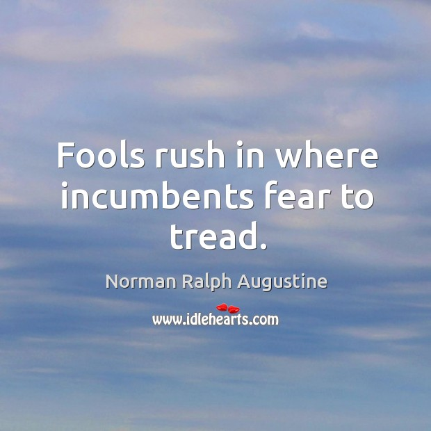 Fools rush in where incumbents fear to tread. Norman Ralph Augustine Picture Quote