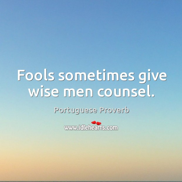 Fools sometimes give wise men counsel. Image