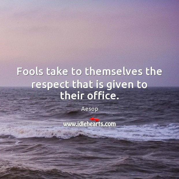 Image, Fools take to themselves the respect that is given to their office.