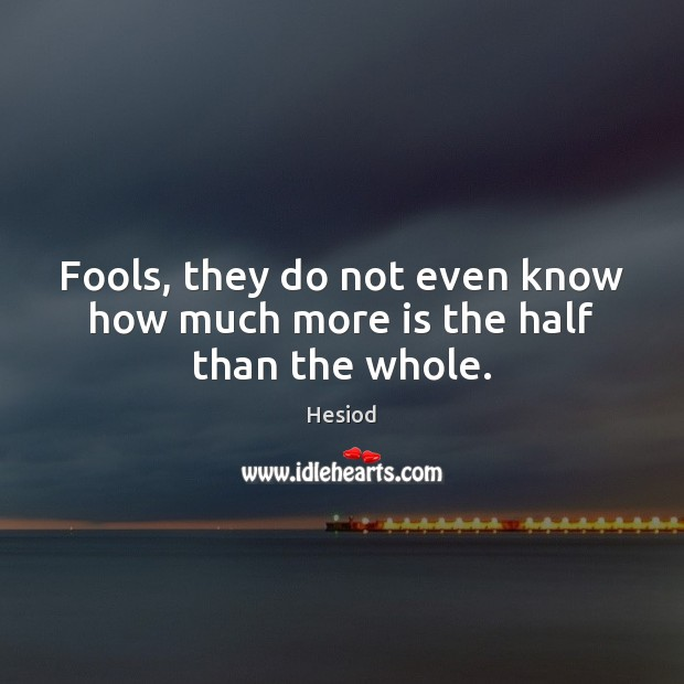 Image, Fools, they do not even know how much more is the half than the whole.