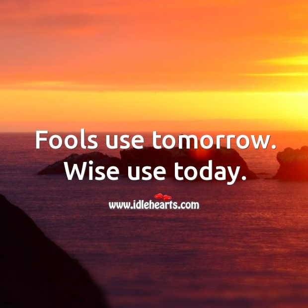 Fools use tomorrow. Wise use today. Image