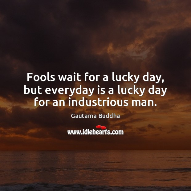 Fools wait for a lucky day, but everyday is a lucky day for an industrious man. Image