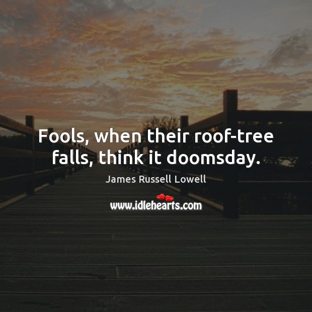 Fools, when their roof-tree falls, think it doomsday. James Russell Lowell Picture Quote