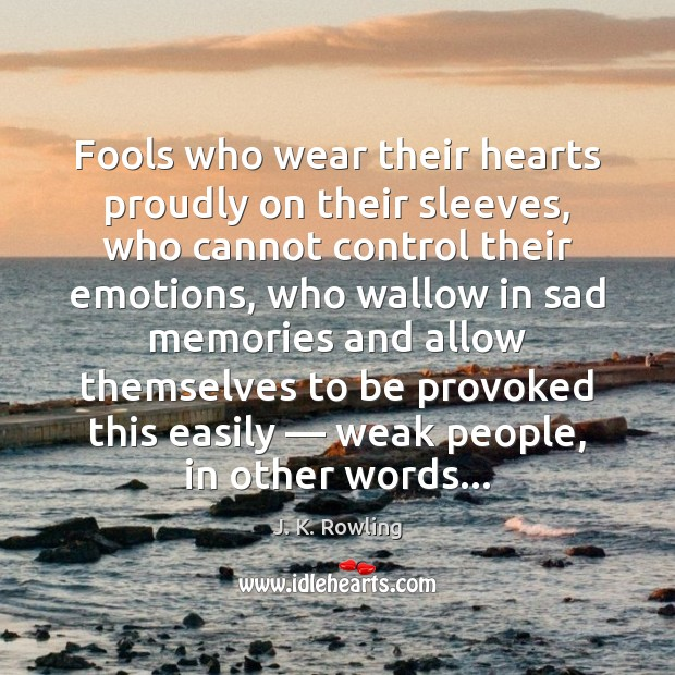 Fools who wear their hearts proudly on their sleeves, who cannot control J. K. Rowling Picture Quote