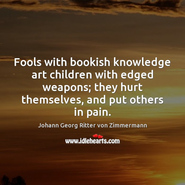 Fools with bookish knowledge art children with edged weapons; they hurt themselves, Johann Georg Ritter von Zimmermann Picture Quote