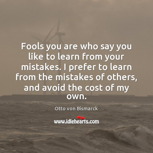 Fools you are who say you like to learn from your mistakes. Image