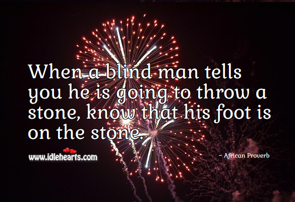 When a blind man tells you he is going to throw a stone, know that his foot is on the stone. African Proverbs Image