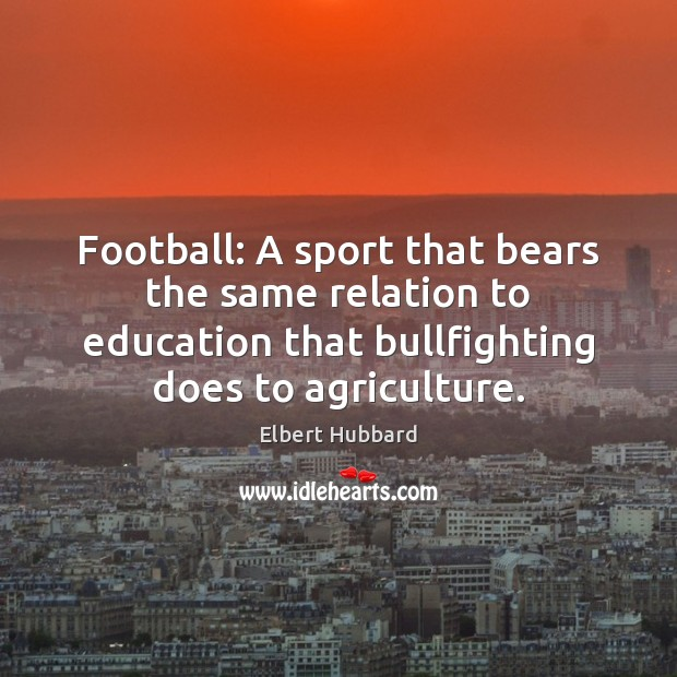 Football: A sport that bears the same relation to education that bullfighting Image