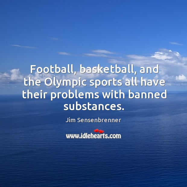 Football, basketball, and the olympic sports all have their problems with banned substances. Jim Sensenbrenner Picture Quote