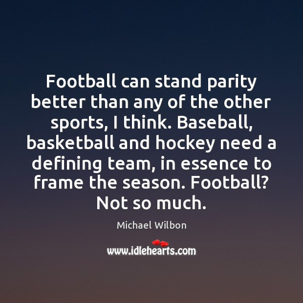 Football can stand parity better than any of the other sports, I Image