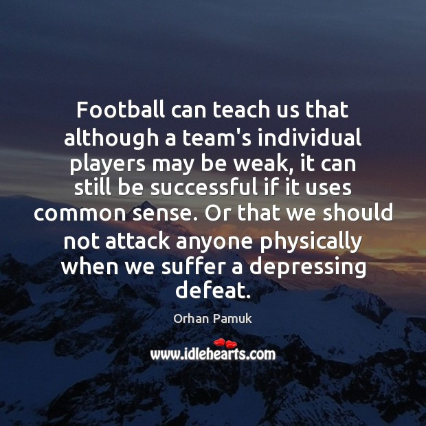 Football can teach us that although a team's individual players may be Orhan Pamuk Picture Quote