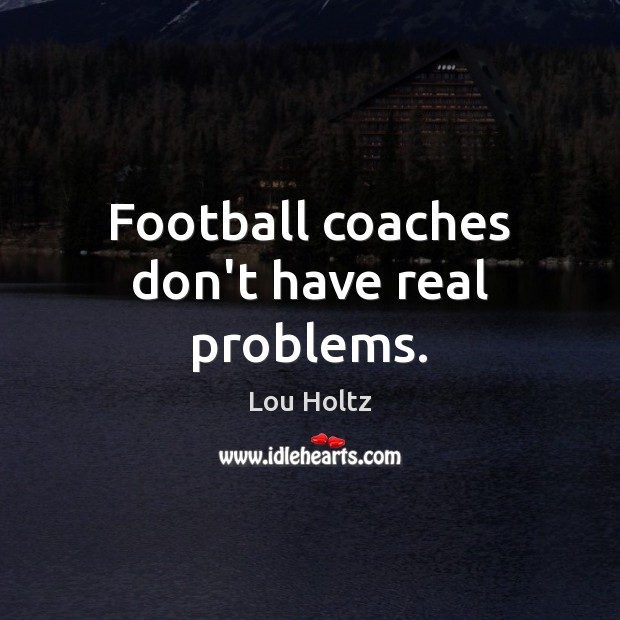 Football coaches don't have real problems. Lou Holtz Picture Quote