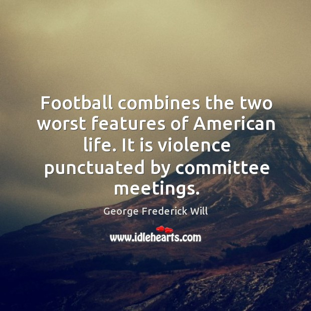 Football combines the two worst features of american life. It is violence punctuated by committee meetings. Image