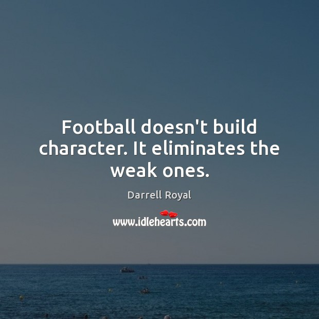 Image, Football doesn't build character. It eliminates the weak ones.