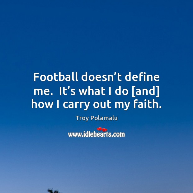 Football doesn't define me.  It's what I do [and] how I carry out my faith. Football Quotes Image