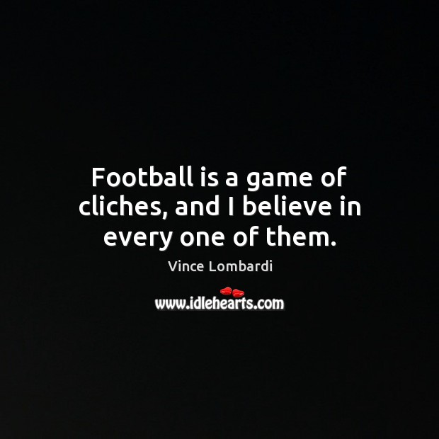 Football is a game of cliches, and I believe in every one of them. Vince Lombardi Picture Quote