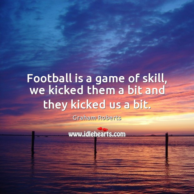 Football is a game of skill, we kicked them a bit and they kicked us a bit. Graham Roberts Picture Quote