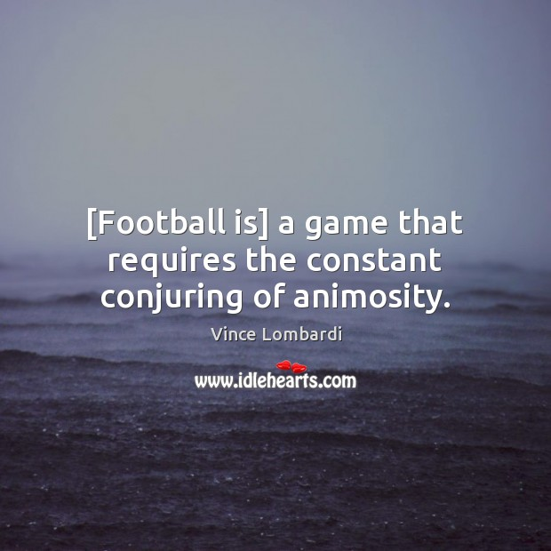 Image, [Football is] a game that requires the constant conjuring of animosity.
