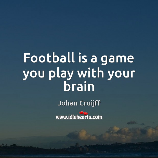 Football is a game you play with your brain Johan Cruijff Picture Quote