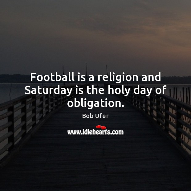 Image, Football is a religion and Saturday is the holy day of obligation.